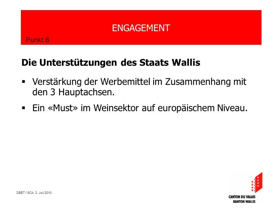 DEET / SCA 2. Juli 2010 ENGAGEMENT Punkt 6 Die Unterstützungen des Staats Wallis Verstärkung der Werbemittel im Zusammenhang mit den 3 Hauptachsen. Ei