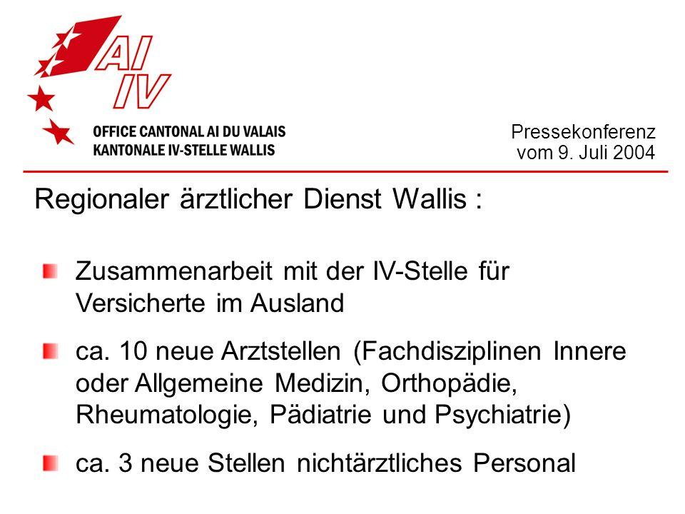 Pressekonferenz vom 9. Juli 2004 Regionaler ärztlicher Dienst Wallis : Zusammenarbeit mit der IV-Stelle für Versicherte im Ausland ca. 10 neue Arztste