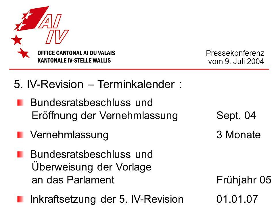 Pressekonferenz vom 9. Juli 2004 5. IV-Revision – Terminkalender : Bundesratsbeschluss und Eröffnung der VernehmlassungSept. 04 Vernehmlassung3 Monate