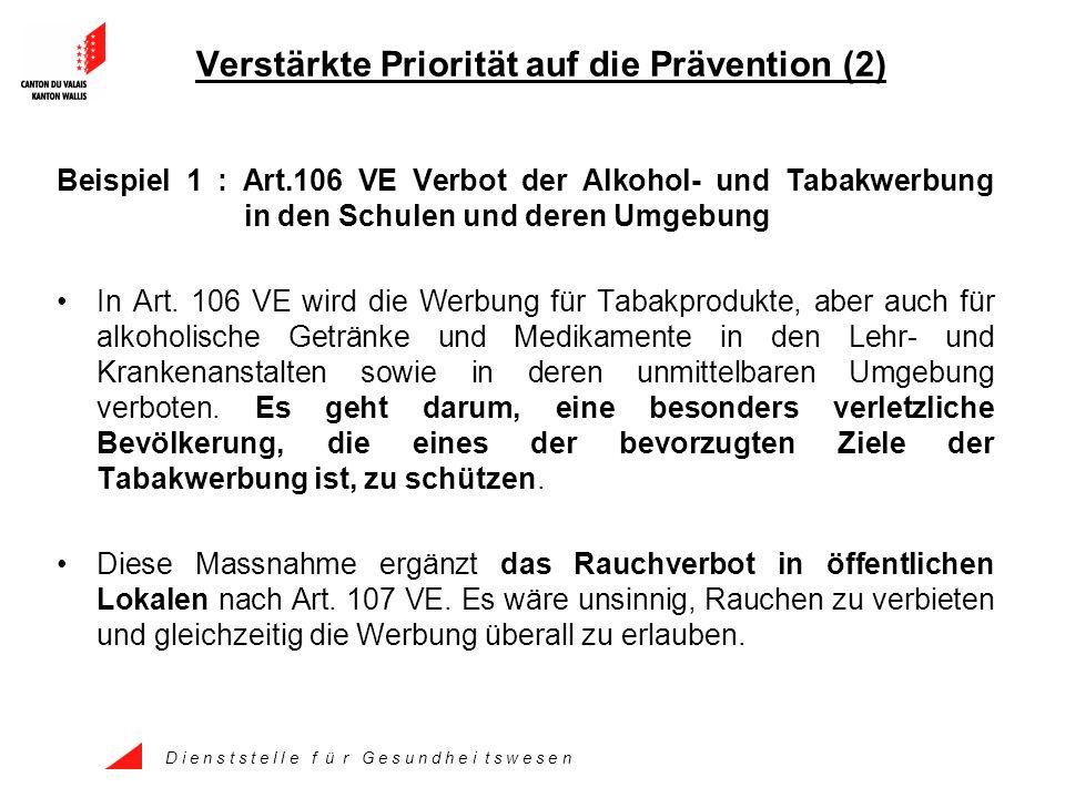 D i e n s t s t e l l e f ü r G e s u n d h e i t s w e s e n Verstärkte Priorität auf die Prävention (2) Beispiel 1 : Art.106 VE Verbot der Alkohol- und Tabakwerbung in den Schulen und deren Umgebung In Art.