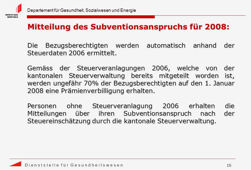 Departement für Gesundheit, Sozialwesen und Energie D i e n s t s t e l l e f ü r G e s u n d h e i t s w e s e n 16 Mitteilung des Subventionsanspruchs für 2008: Die Bezugsberechtigten werden automatisch anhand der Steuerdaten 2006 ermittelt.