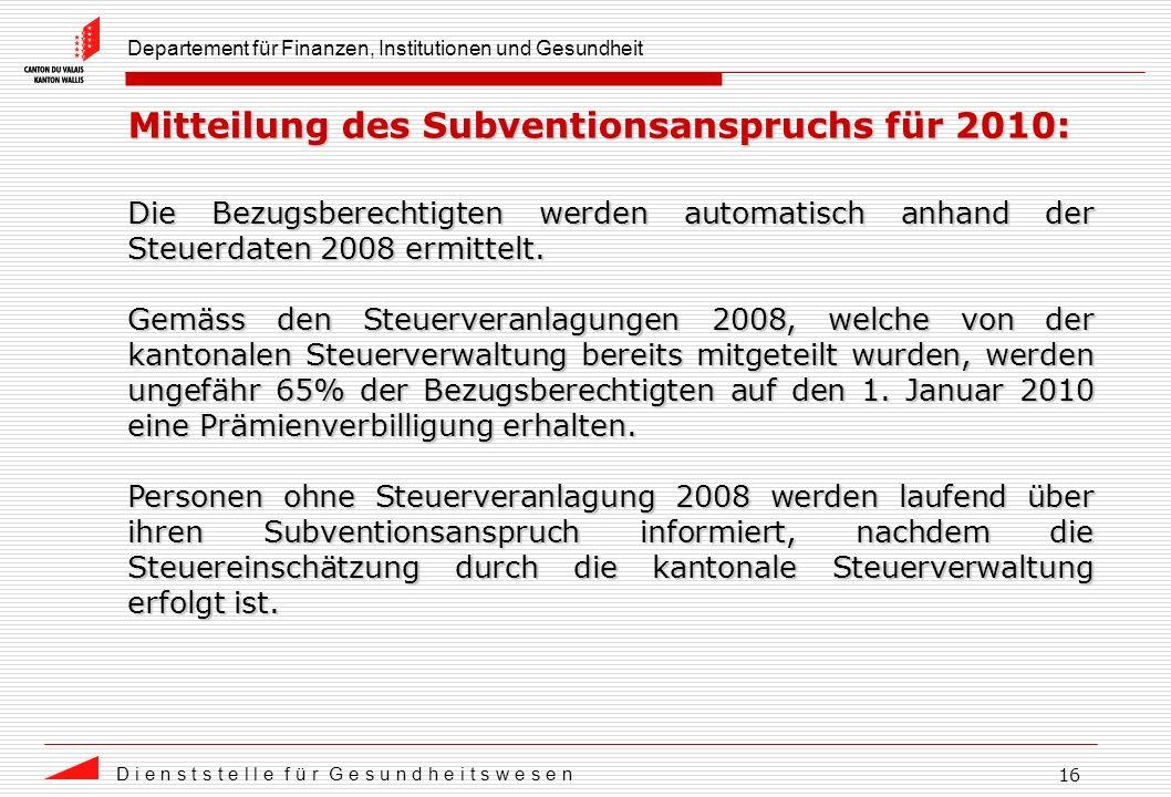 Departement für Finanzen, Institutionen und Gesundheit D i e n s t s t e l l e f ü r G e s u n d h e i t s w e s e n 16 Mitteilung des Subventionsanspruchs für 2010: Die Bezugsberechtigten werden automatisch anhand der Steuerdaten 2008 ermittelt.