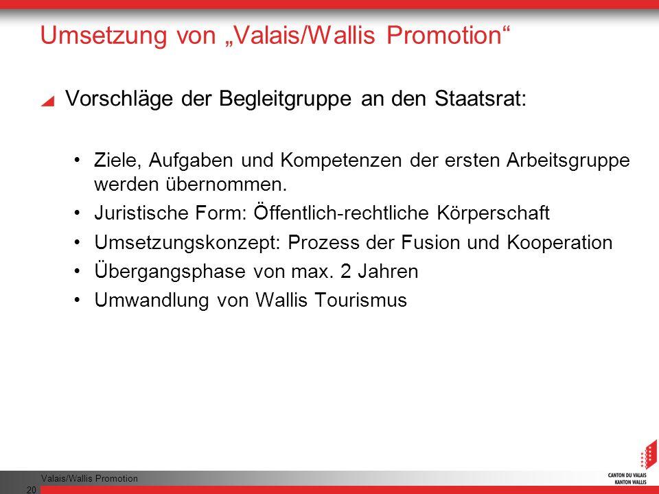 Valais/Wallis Promotion 20 Umsetzung von Valais/Wallis Promotion Vorschläge der Begleitgruppe an den Staatsrat: Ziele, Aufgaben und Kompetenzen der ersten Arbeitsgruppe werden übernommen.