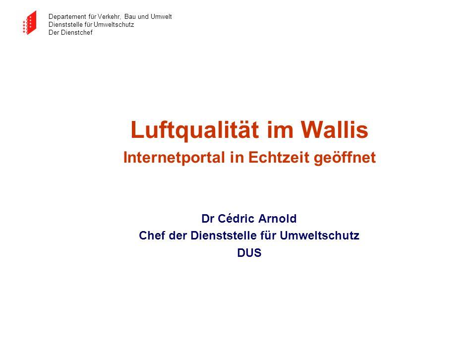 Departement für Verkehr, Bau und Umwelt Dienststelle für Umweltschutz Der Dienstchef Luftqualität im Wallis Internetportal in Echtzeit geöffnet Dr Céd