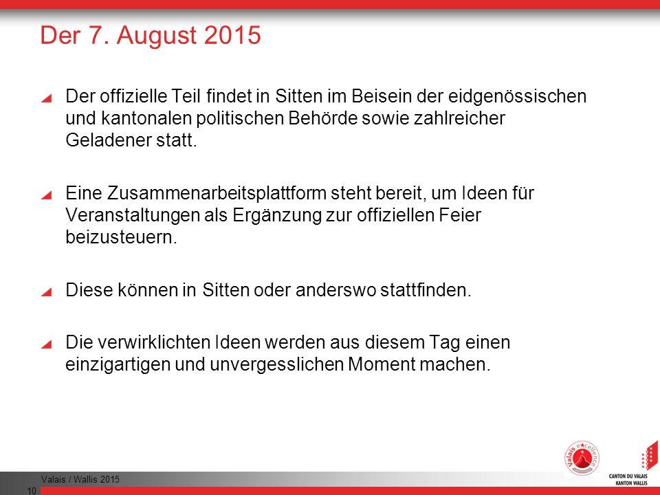 Valais / Wallis 2015 10 Der 7. August 2015 Der offizielle Teil findet in Sitten im Beisein der eidgenössischen und kantonalen politischen Behörde sowi