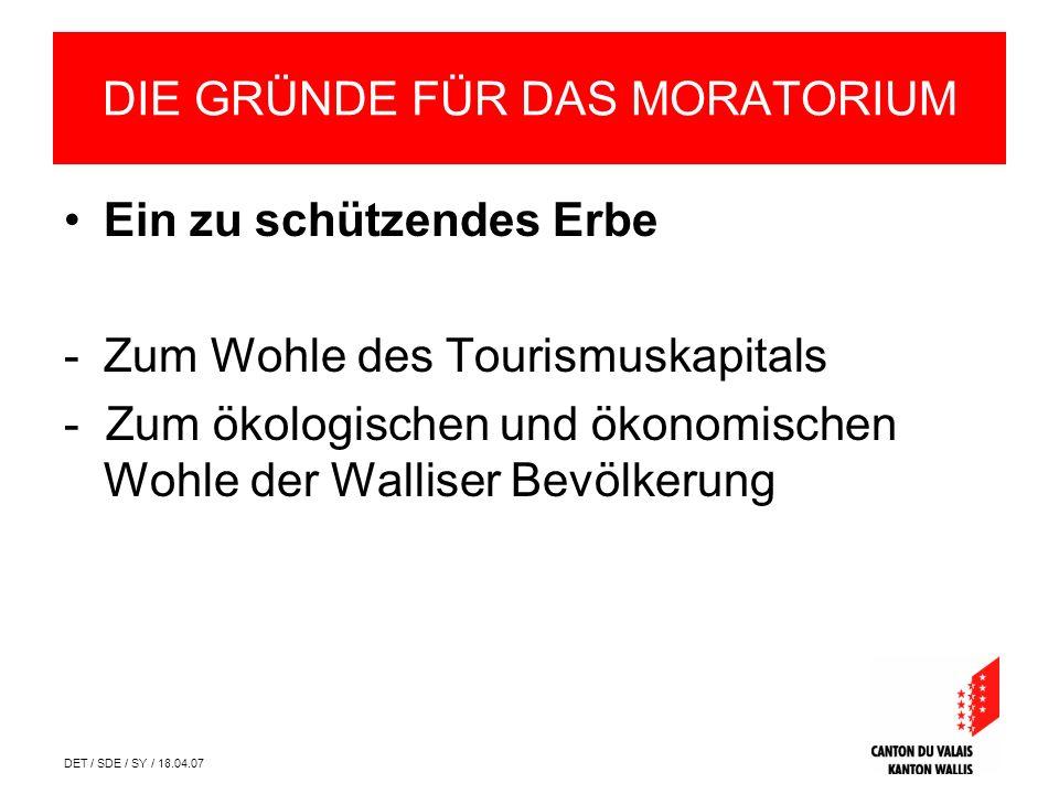 DET / SDE / SY / 18.04.07 DIE GRÜNDE FÜR DAS MORATORIUM Ein zu schützendes Erbe -Zum Wohle des Tourismuskapitals - Zum ökologischen und ökonomischen Wohle der Walliser Bevölkerung