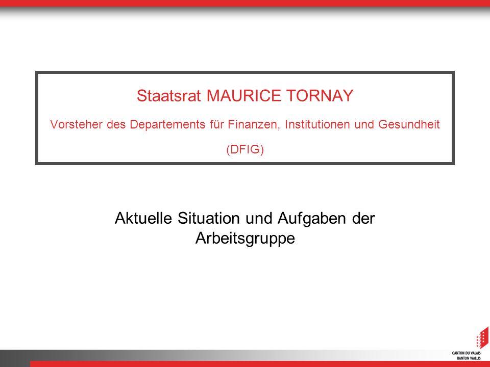 Staatsrat MAURICE TORNAY Vorsteher des Departements für Finanzen, Institutionen und Gesundheit (DFIG) Aktuelle Situation und Aufgaben der Arbeitsgruppe