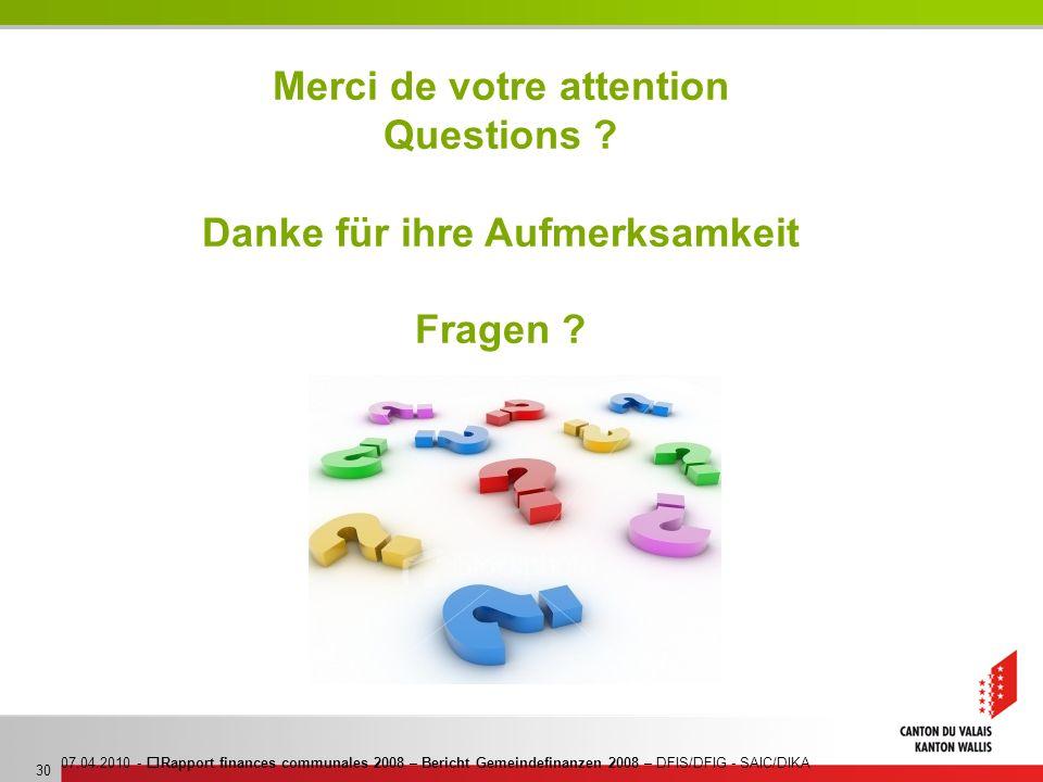 07.04.2010 - Rapport finances communales 2008 – Bericht Gemeindefinanzen 2008 – DFIS/DFIG - SAIC/DIKA 30 Merci de votre attention Questions ? Danke fü