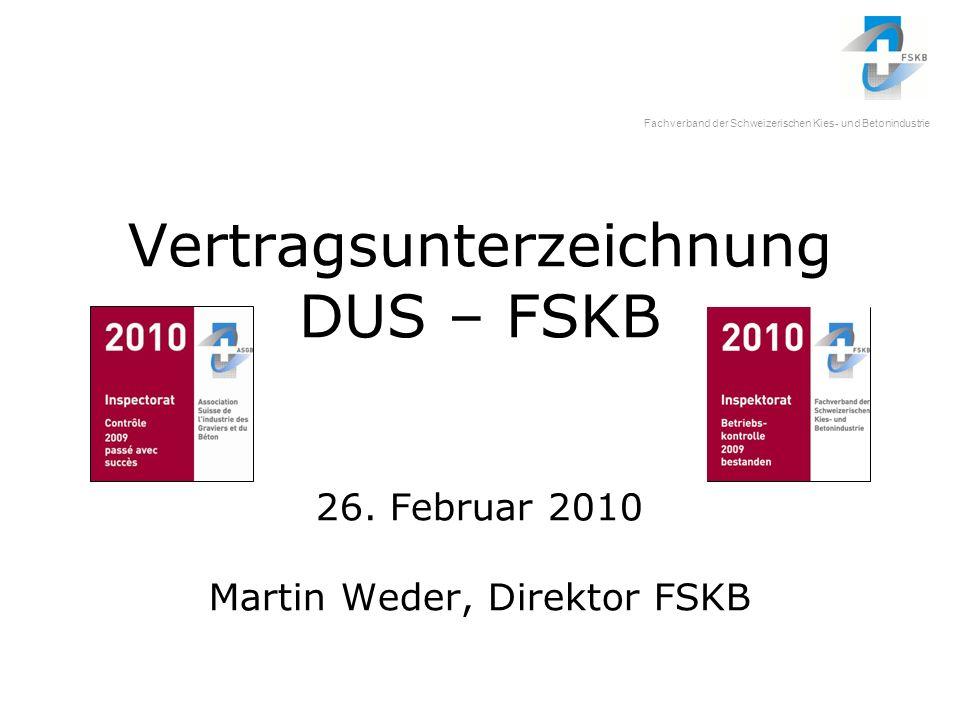 Fachverband der Schweizerischen Kies- und Betonindustrie Vertragsunterzeichnung DUS – FSKB 26. Februar 2010 Martin Weder, Direktor FSKB