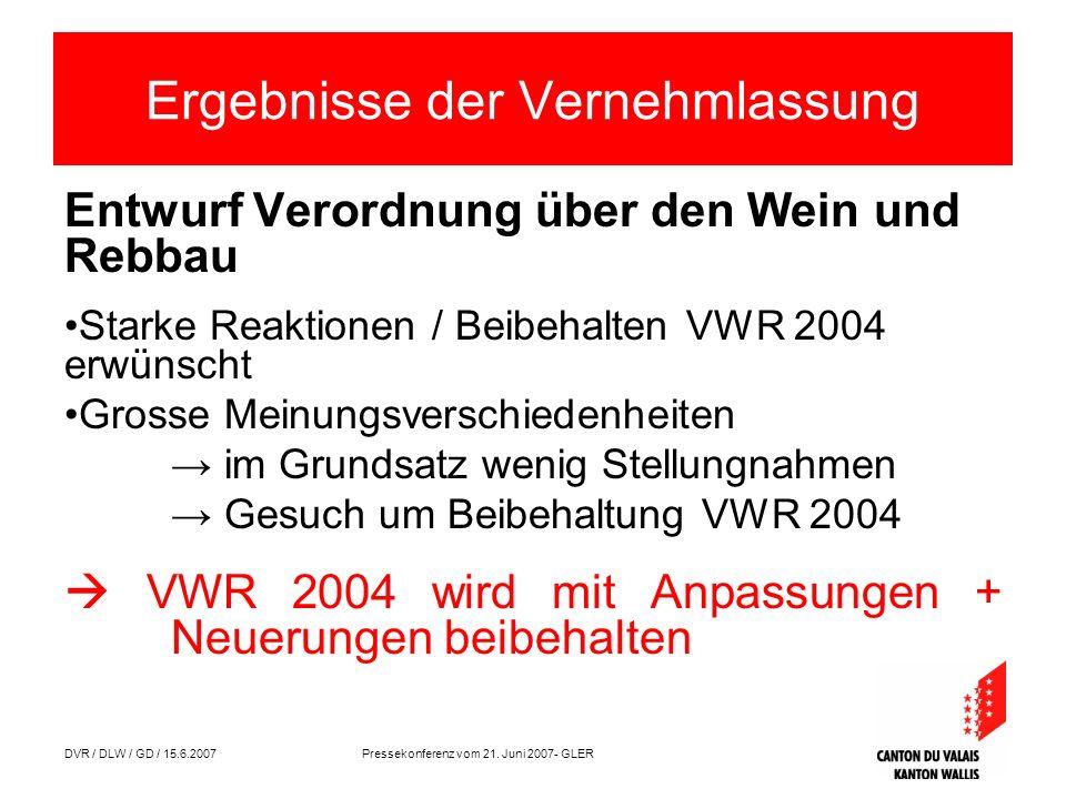 DVR / DLW / GD / 15.6.2007 Pressekonferenz vom 21. Juni 2007- GLER Ergebnisse der Vernehmlassung Entwurf Verordnung über den Wein und Rebbau Starke Re