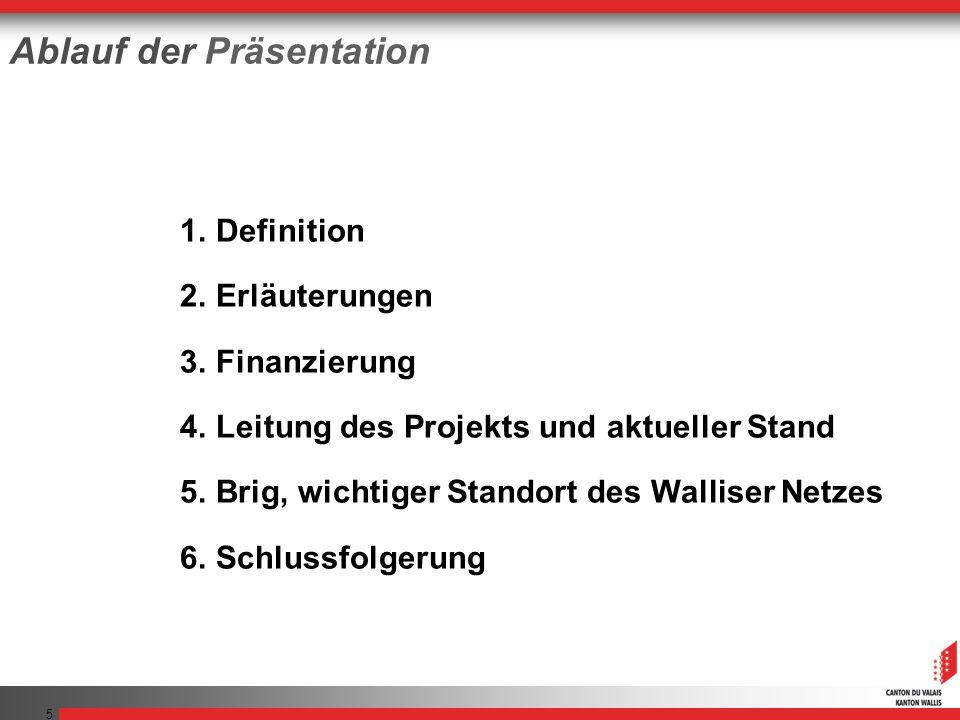 5 Ablauf der Präsentation 1.Definition 2.Erläuterungen 3.Finanzierung 4.Leitung des Projekts und aktueller Stand 5.Brig, wichtiger Standort des Walliser Netzes 6.Schlussfolgerung