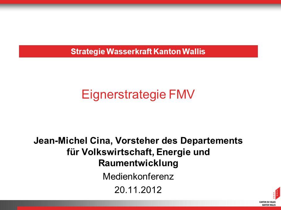 Strategie Wasserkraft Kanton Wallis Jean-Michel Cina, Vorsteher des Departements für Volkswirtschaft, Energie und Raumentwicklung Medienkonferenz 20.11.2012 Eignerstrategie FMV