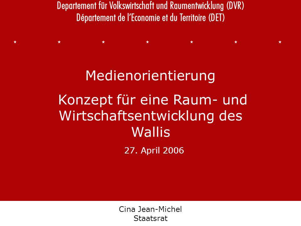 Département de léconomie et du territoire Departement für Volkswirtschaft und Raumentwicklung Cina Jean-Michel Staatsrat Medienorientierung Konzept für eine Raum- und Wirtschaftsentwicklung des Wallis 27.