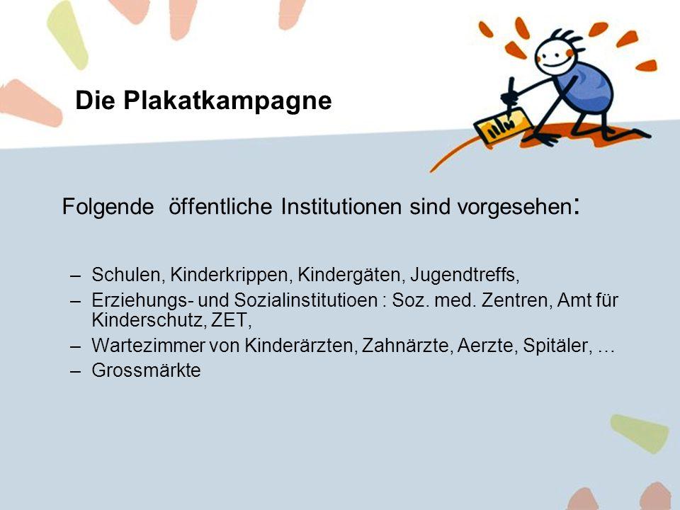 9 Die Plakatkampagne Folgende öffentliche Institutionen sind vorgesehen : –Schulen, Kinderkrippen, Kindergäten, Jugendtreffs, –Erziehungs- und Soziali