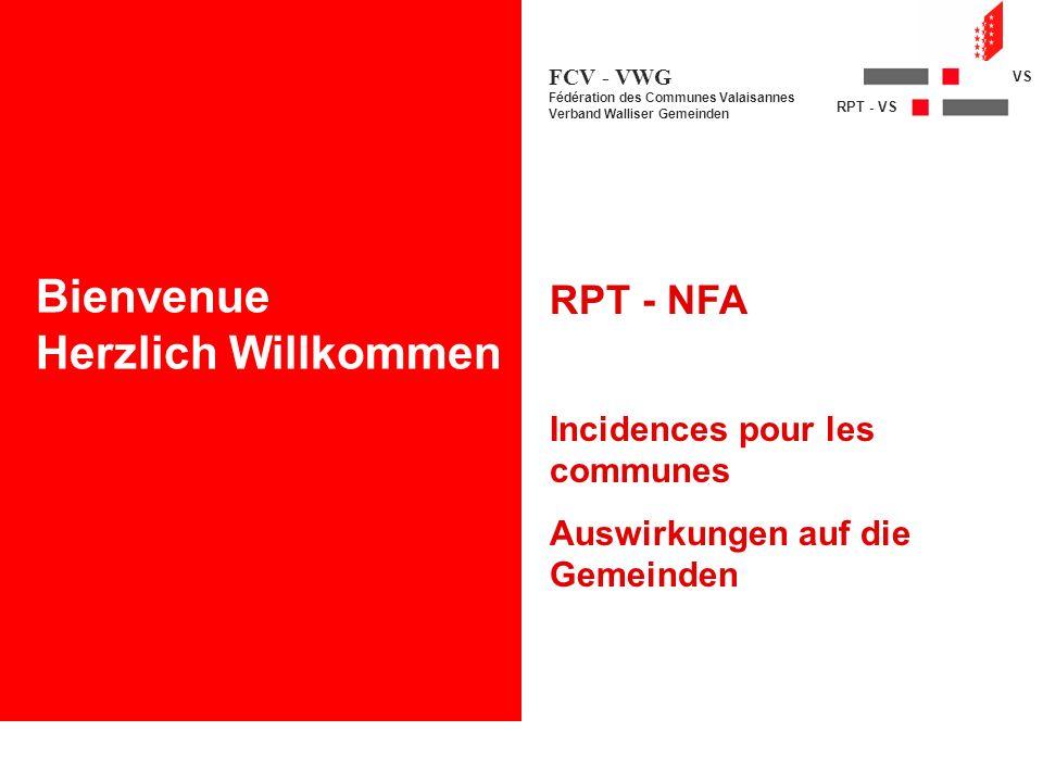 NFA - VS RPT - VS FCV - VWG Fédération des Communes Valaisannes Verband Walliser Gemeinden RPT - NFA Incidences pour les communes Auswirkungen auf die Gemeinden Bienvenue Herzlich Willkommen