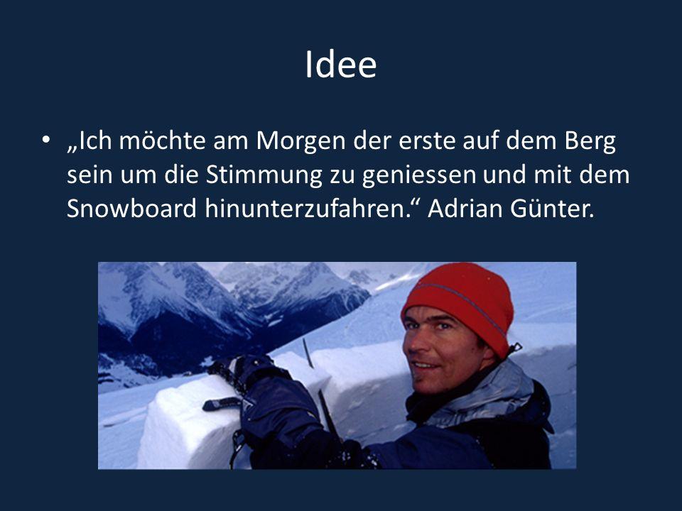 Idee Ich möchte am Morgen der erste auf dem Berg sein um die Stimmung zu geniessen und mit dem Snowboard hinunterzufahren. Adrian Günter.