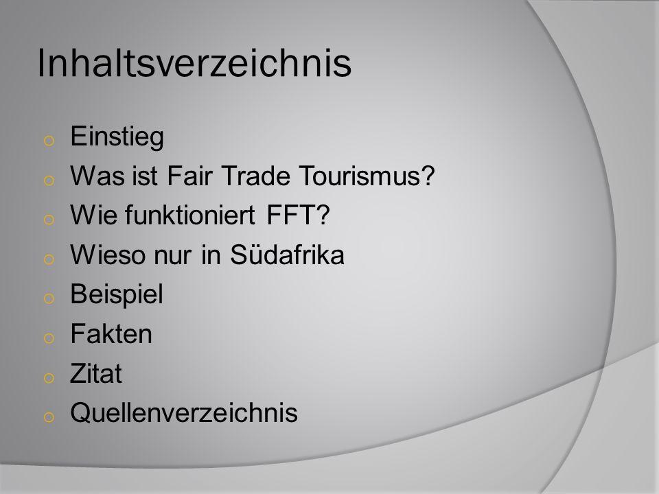 Inhaltsverzeichnis o Einstieg o Was ist Fair Trade Tourismus? o Wie funktioniert FFT? o Wieso nur in Südafrika o Beispiel o Fakten o Zitat o Quellenve