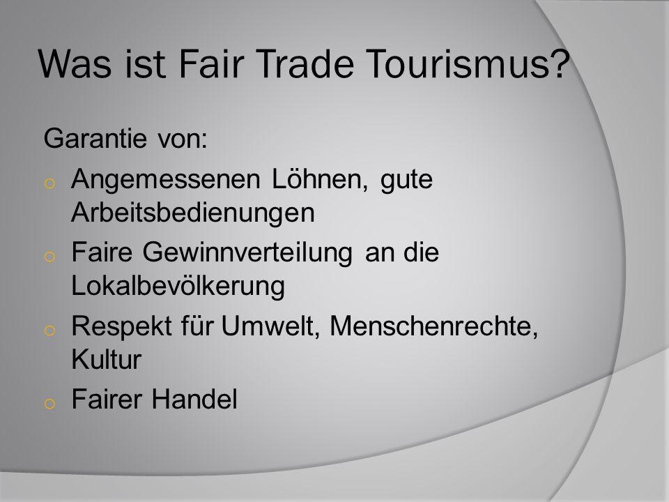 Was ist Fair Trade Tourismus? Garantie von: o Angemessenen Löhnen, gute Arbeitsbedienungen o Faire Gewinnverteilung an die Lokalbevölkerung o Respekt