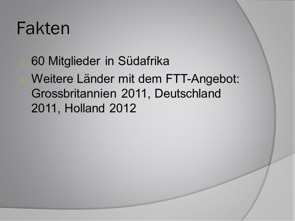 Fakten o 60 Mitglieder in Südafrika o Weitere Länder mit dem FTT-Angebot: Grossbritannien 2011, Deutschland 2011, Holland 2012