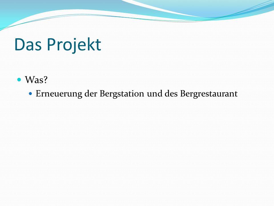 Das Projekt Was? Erneuerung der Bergstation und des Bergrestaurant