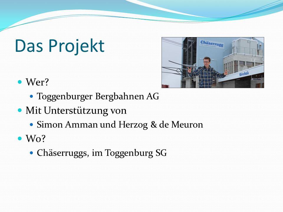 Das Projekt Wer? Toggenburger Bergbahnen AG Mit Unterstützung von Simon Amman und Herzog & de Meuron Wo? Chäserruggs, im Toggenburg SG