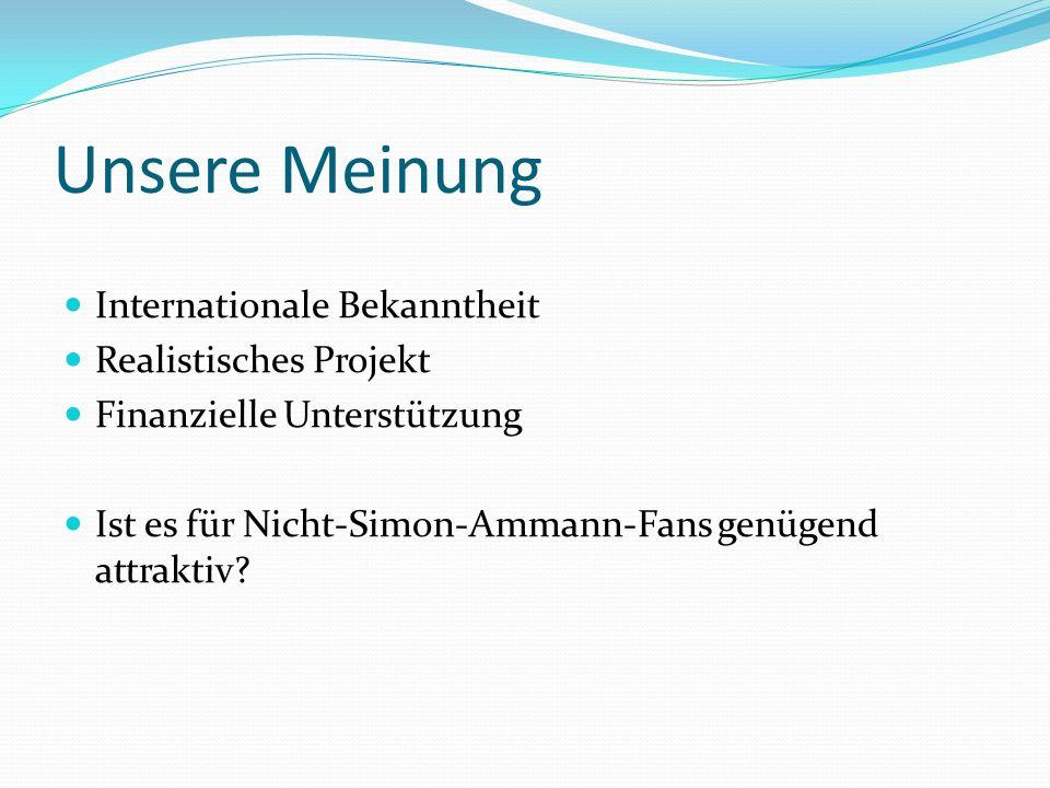 Unsere Meinung Internationale Bekanntheit Realistisches Projekt Finanzielle Unterstützung Ist es für Nicht-Simon-Ammann-Fans genügend attraktiv?