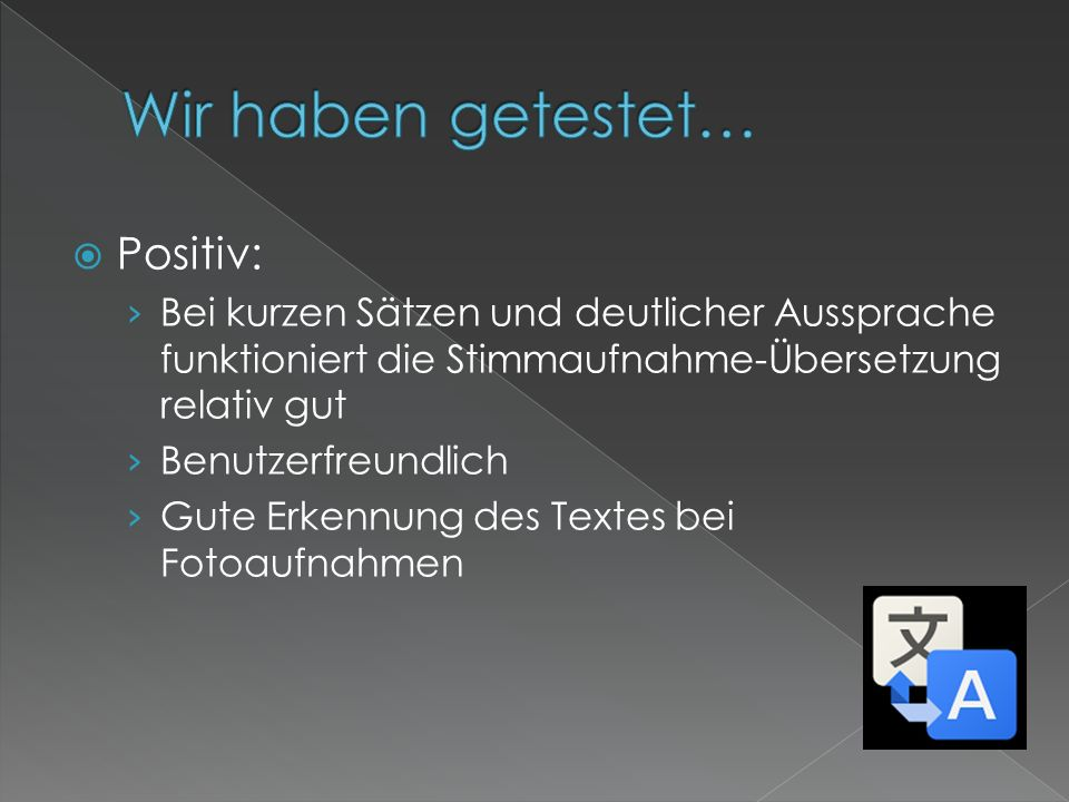 Negativ: Bei der Foto-Aufnahme eines Textes, werden oft nicht alle Wörter übersetzt Bei der Stimmaufnahme können längere Sätze nur schwer übersetzt werden Ein separates Sprachpaket muss heruntergeladen werden, damit das App im Offline-Zustand anwenden kann.