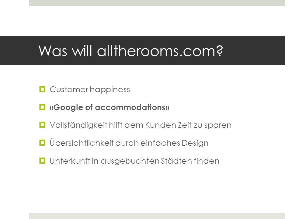 Was will alltherooms.com? Customer happiness «Google of accommodations» Vollständigkeit hilft dem Kunden Zeit zu sparen Übersichtlichkeit durch einfac