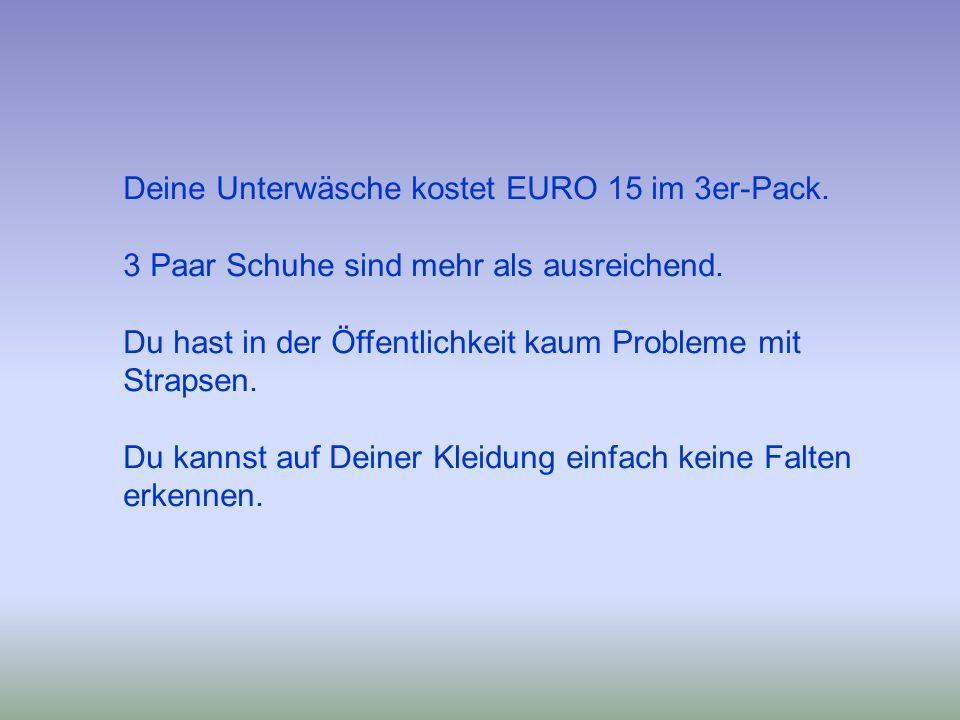 Deine Unterwäsche kostet EURO 15 im 3er-Pack. 3 Paar Schuhe sind mehr als ausreichend. Du hast in der Öffentlichkeit kaum Probleme mit Strapsen. Du ka
