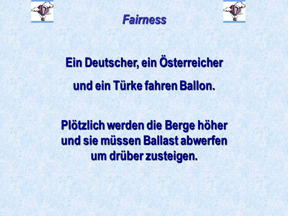 Fairness Ein Deutscher, ein Österreicher und ein Türke fahren Ballon. Plötzlich werden die Berge höher und sie müssen Ballast abwerfen um drüber zuste