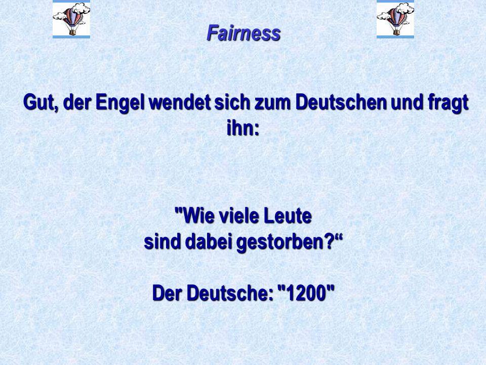 Fairness Gut, der Engel wendet sich zum Deutschen und fragt ihn: Gut, der Engel wendet sich zum Deutschen und fragt ihn: