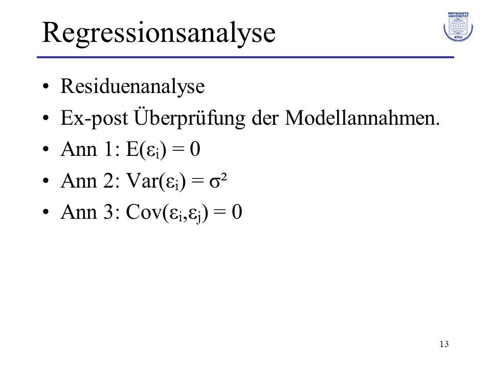 13 Regressionsanalyse Residuenanalyse Ex-post Überprüfung der Modellannahmen. Ann 1: E(ε i ) = 0 Ann 2: Var(ε i ) = σ² Ann 3: Cov(ε i,ε j ) = 0