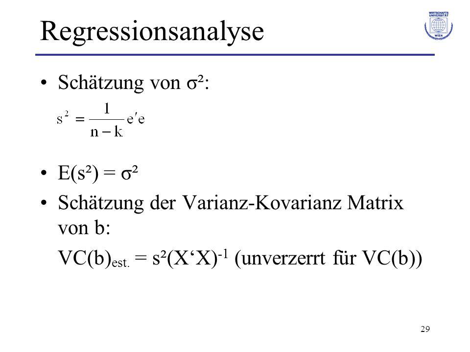 29 Regressionsanalyse Schätzung von σ²: E(s²) = σ² Schätzung der Varianz-Kovarianz Matrix von b: VC(b) est. = s²(XX) -1 (unverzerrt für VC(b))