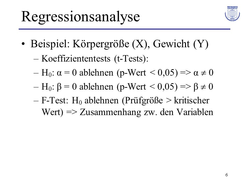 6 Regressionsanalyse Beispiel: Körpergröße (X), Gewicht (Y) –Koeffiziententests (t-Tests): –H 0 : α = 0 ablehnen (p-Wert α 0 –H 0 : β = 0 ablehnen (p-