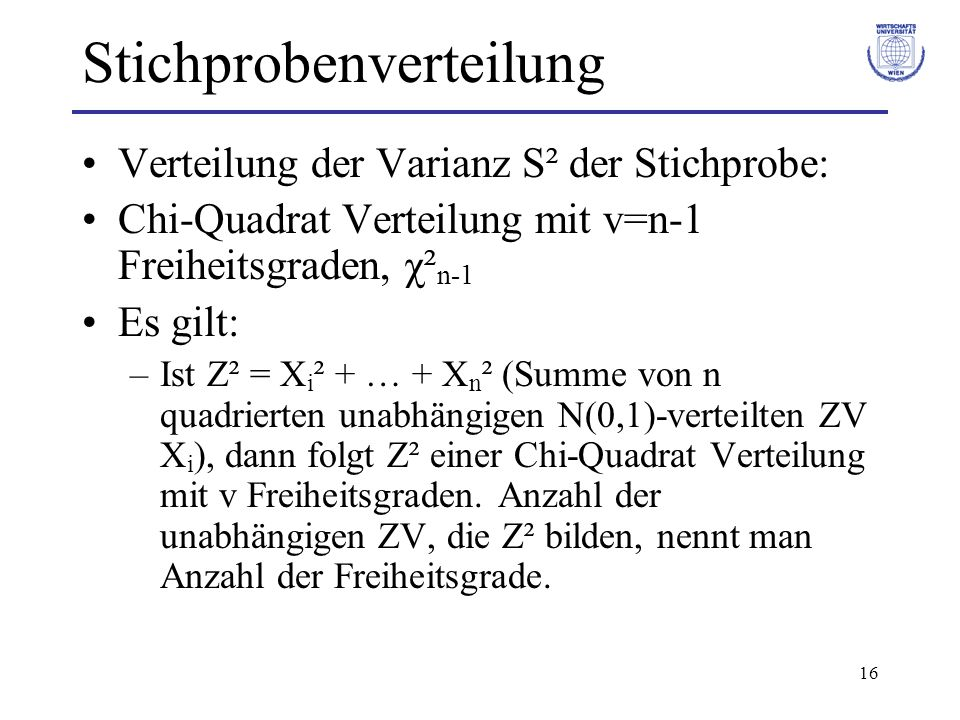 16 Stichprobenverteilung Verteilung der Varianz S² der Stichprobe: Chi-Quadrat Verteilung mit v=n-1 Freiheitsgraden, χ² n-1 Es gilt: –Ist Z² = X i ² +