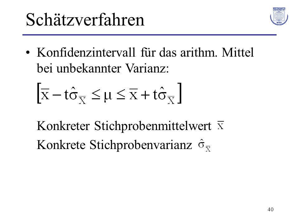 40 Konfidenzintervall für das arithm. Mittel bei unbekannter Varianz: Konkreter Stichprobenmittelwert Konkrete Stichprobenvarianz Schätzverfahren