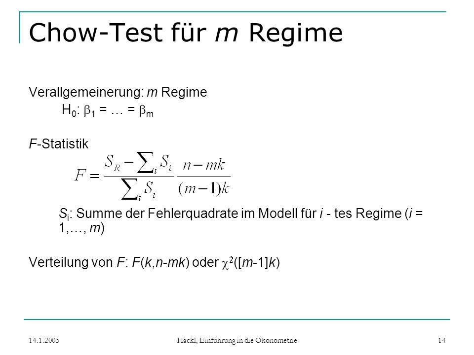 14.1.2005 Hackl, Einführung in die Ökonometrie 14 Chow-Test für m Regime Verallgemeinerung: m Regime H 0 : 1 = … = m F-Statistik S i : Summe der Fehlerquadrate im Modell für i - tes Regime (i = 1,…, m) Verteilung von F: F(k,n-mk) oder ([m-1]k)