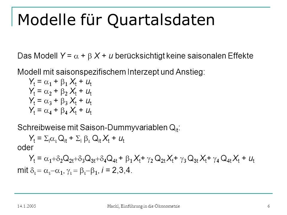 14.1.2005 Hackl, Einführung in die Ökonometrie 6 Modelle für Quartalsdaten Das Modell Y = + X + u berücksichtigt keine saisonalen Effekte Modell mit saisonspezifischem Interzept und Anstieg: Y t = + X t + u t Schreibweise mit Saison-Dummyvariablen Q it : Y t = i Q it + i Q it X t + u t oder Y t = Q 2t Q 3t Q 4t + X t + Q 2t X t + Q 3t X t + Q 4t X t + u t mit,, i = 2,3,4.