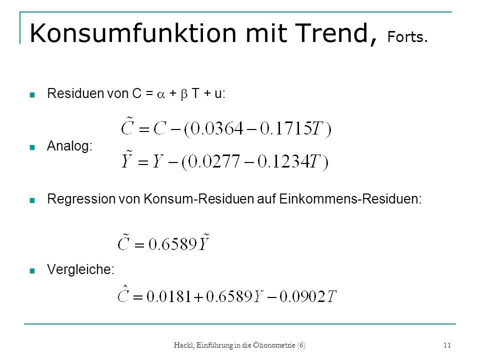 Hackl, Einführung in die Ökonometrie (6) 11 Konsumfunktion mit Trend, Forts. Residuen von C = + T + u: Analog: Regression von Konsum-Residuen auf Eink