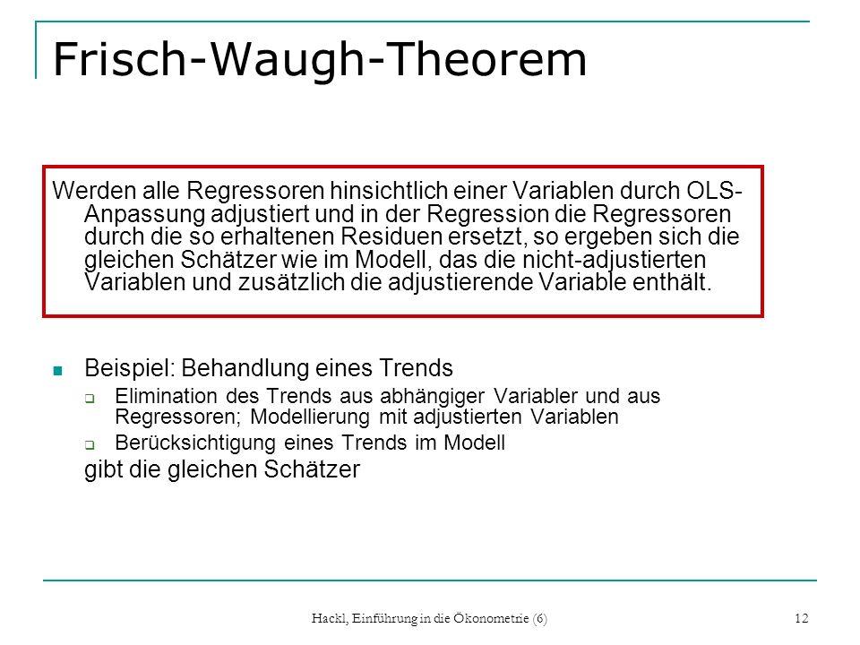 Hackl, Einführung in die Ökonometrie (6) 12 Frisch-Waugh-Theorem Werden alle Regressoren hinsichtlich einer Variablen durch OLS- Anpassung adjustiert