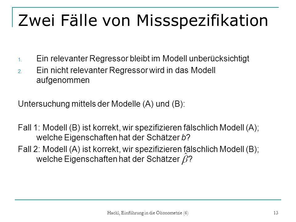 Hackl, Einführung in die Ökonometrie (6) 13 Zwei Fälle von Missspezifikation 1. Ein relevanter Regressor bleibt im Modell unberücksichtigt 2. Ein nich
