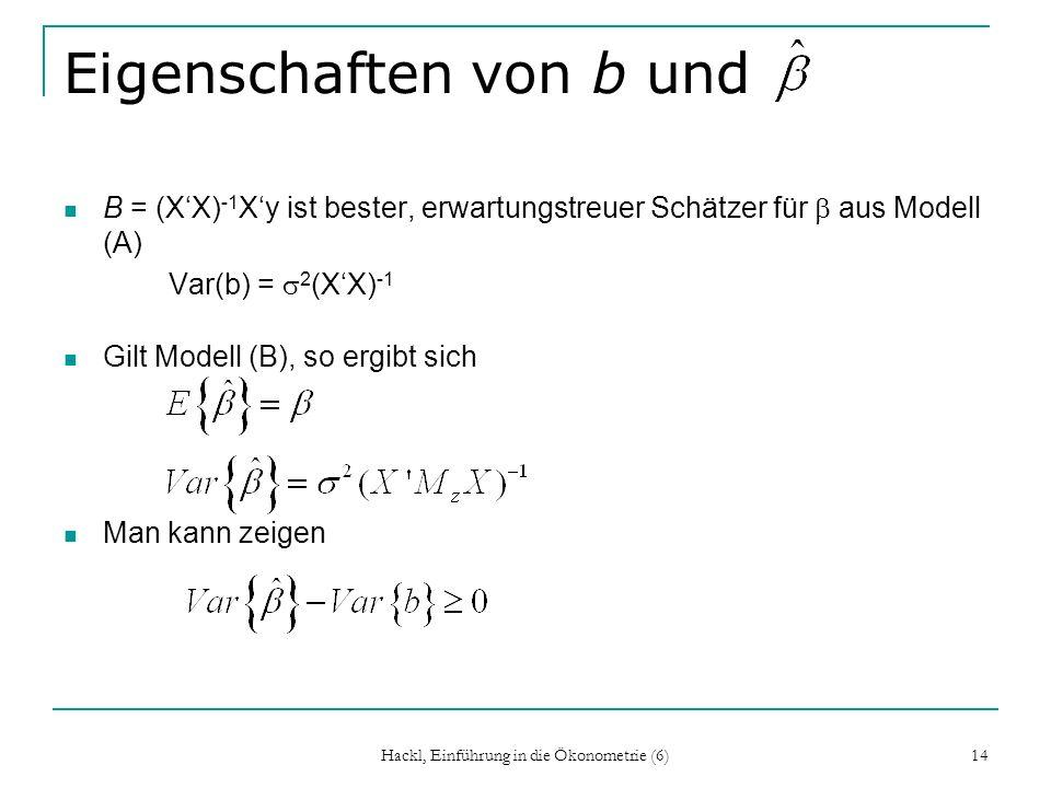 Hackl, Einführung in die Ökonometrie (6) 14 Eigenschaften von b und B = (XX) -1 Xy ist bester, erwartungstreuer Schätzer für aus Modell (A) Var(b) = 2