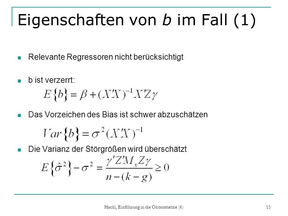 Hackl, Einführung in die Ökonometrie (6) 15 Eigenschaften von b im Fall (1) Relevante Regressoren nicht berücksichtigt b ist verzerrt: Das Vorzeichen