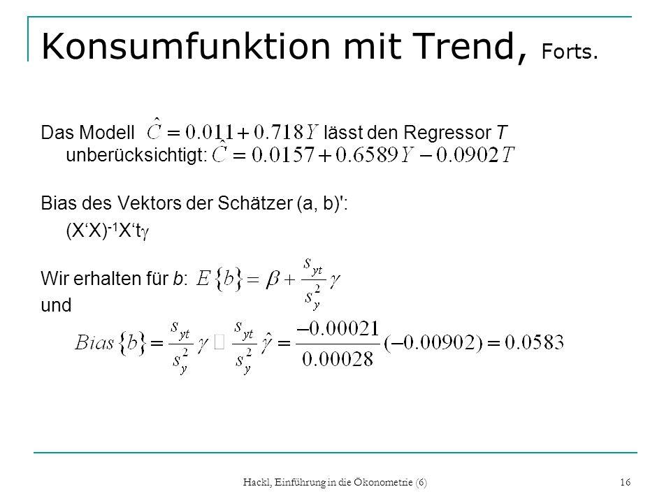 Hackl, Einführung in die Ökonometrie (6) 16 Konsumfunktion mit Trend, Forts. Das Modell lässt den Regressor T unberücksichtigt: Bias des Vektors der S