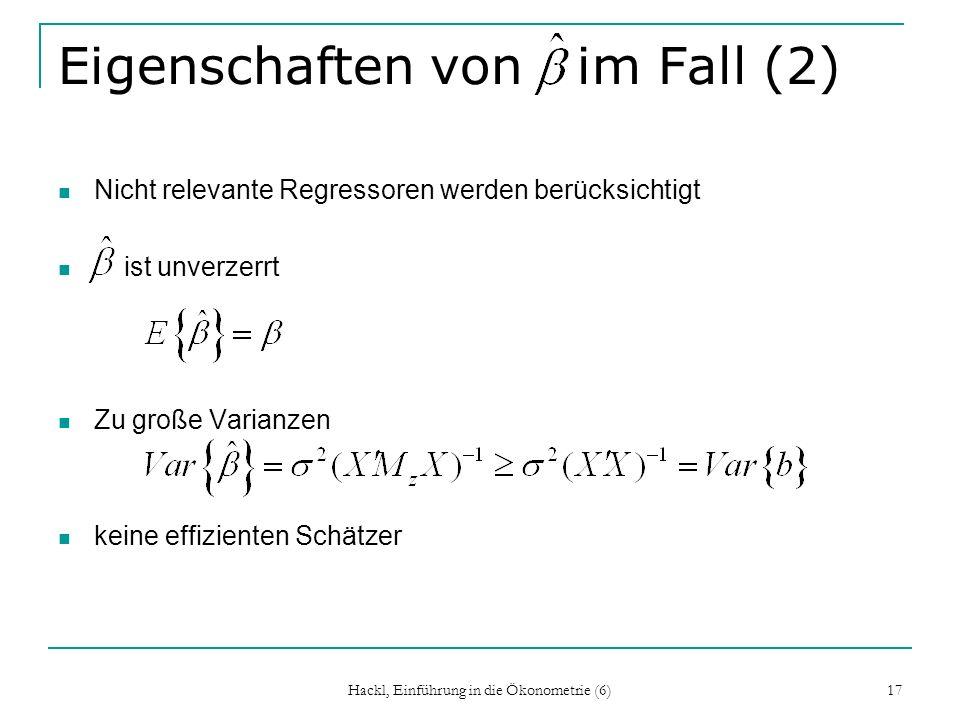 Hackl, Einführung in die Ökonometrie (6) 17 Eigenschaften von im Fall (2) Nicht relevante Regressoren werden berücksichtigt ist unverzerrt Zu große Va