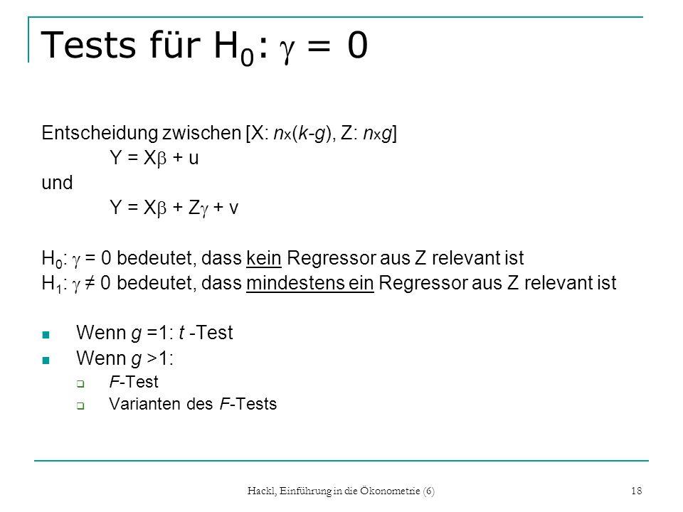 Hackl, Einführung in die Ökonometrie (6) 18 Tests für H 0 := 0 Entscheidung zwischen [X: n x (k-g), Z: n x g] Y = X + u und Y = X + Z + v H 0 : = 0 be
