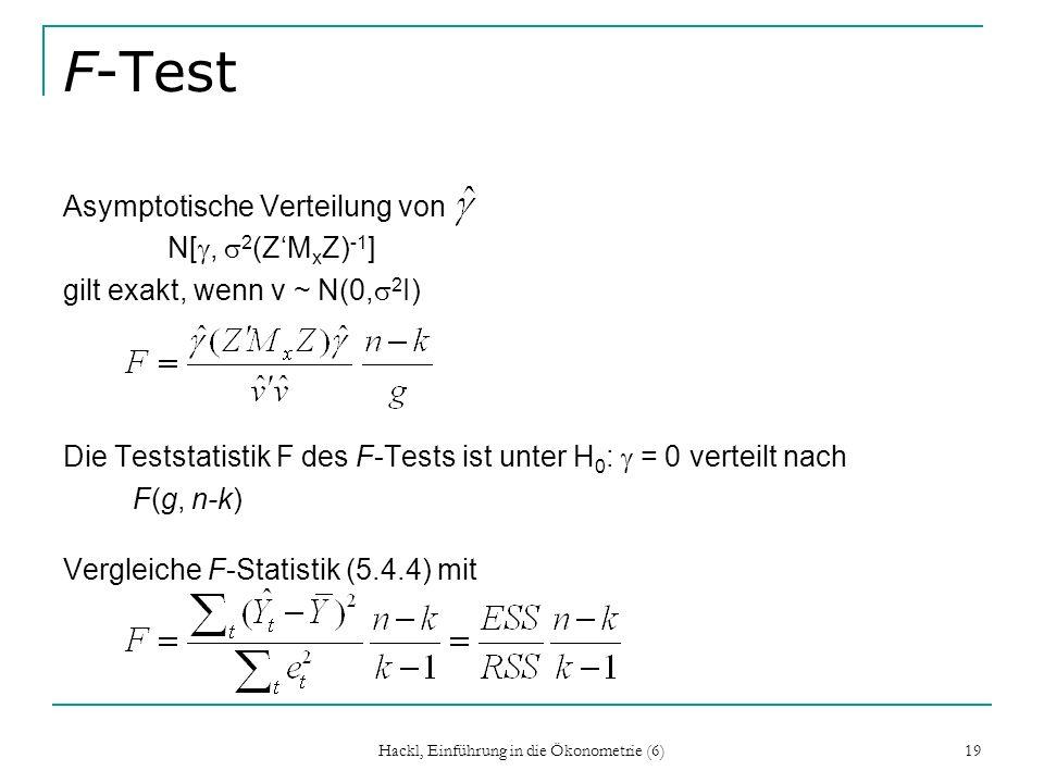 Hackl, Einführung in die Ökonometrie (6) 19 F-Test Asymptotische Verteilung von N[, 2 (ZM x Z) -1 ] gilt exakt, wenn v ~ N(0, 2 I) Die Teststatistik F