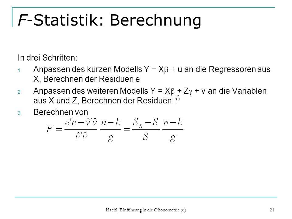 Hackl, Einführung in die Ökonometrie (6) 21 F-Statistik: Berechnung In drei Schritten: 1. Anpassen des kurzen Modells Y = X + u an die Regressoren aus
