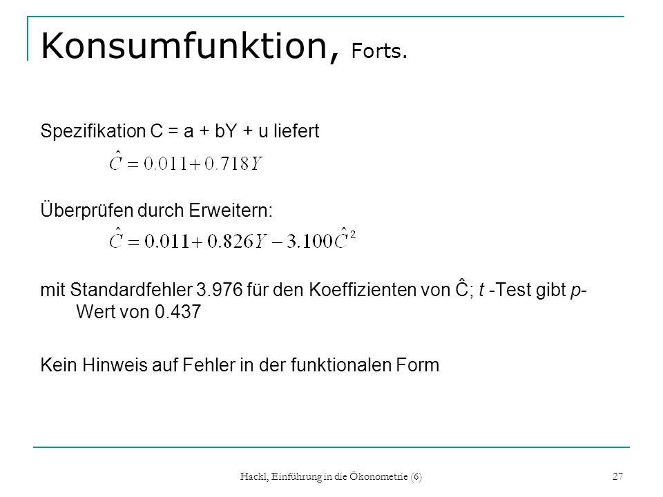 Hackl, Einführung in die Ökonometrie (6) 27 Konsumfunktion, Forts. Spezifikation C = a + bY + u liefert Überprüfen durch Erweitern: mit Standardfehler