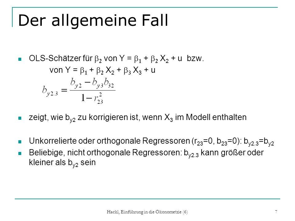 Hackl, Einführung in die Ökonometrie (6) 18 Tests für H 0 := 0 Entscheidung zwischen [X: n x (k-g), Z: n x g] Y = X + u und Y = X + Z + v H 0 : = 0 bedeutet, dass kein Regressor aus Z relevant ist H 1 : 0 bedeutet, dass mindestens ein Regressor aus Z relevant ist Wenn g =1: t -Test Wenn g >1: F-Test Varianten des F-Tests